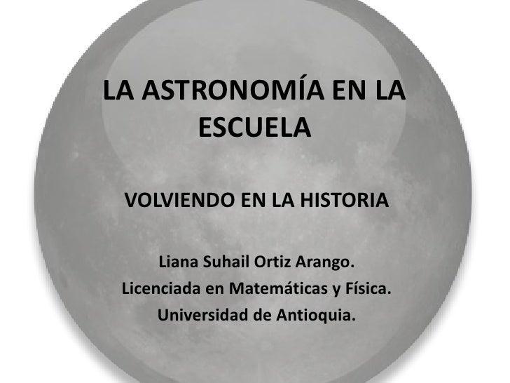 LA ASTRONOMÍA EN LA      ESCUELA VOLVIENDO EN LA HISTORIA      Liana Suhail Ortiz Arango. Licenciada en Matemáticas y Físi...