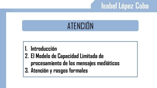 ATENCIÓN 1. Introducción 2. El Modelo de Capacidad Limitada de procesamiento de los mensajes mediáticos 3. Atención y rasg...