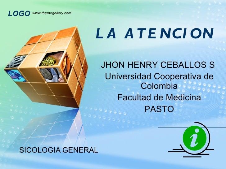 LA ATENCION SICOLOGIA GENERAL www.themegallery.com JHON HENRY CEBALLOS S Universidad Cooperativa de Colombia Facultad de M...