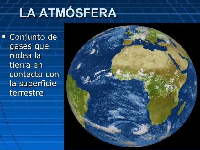 LA ATMÓSFERA   Conjunto de    gases que    rodea la    tierra en    contacto con    la superficie    terrestre