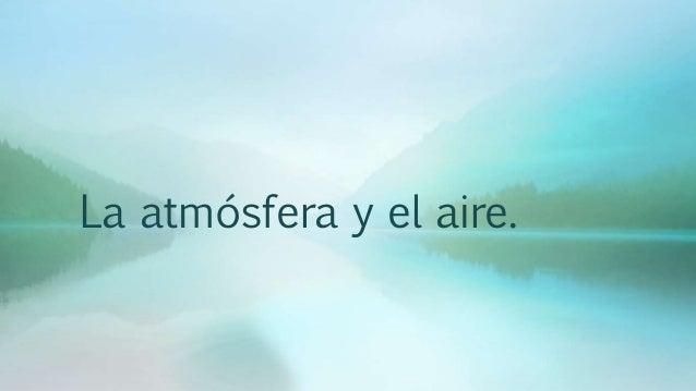 La atmósfera y el aire.