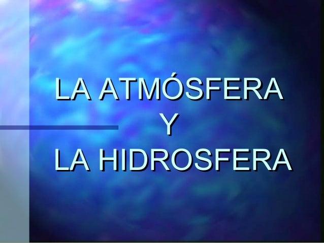 LA ATMÓSFERALA ATMÓSFERA YY LA HIDROSFERALA HIDROSFERA