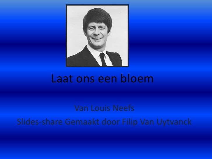 Laat ons een bloem<br />Van Louis Neefs<br />Slides-shareGemaakt door Filip Van Uytvanck<br />