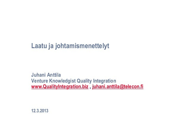 Laatu ja johtamismenettelytJuhani AnttilaVenture Knowledgist Quality Integrationwww.QualityIntegration.biz , juhani.anttil...