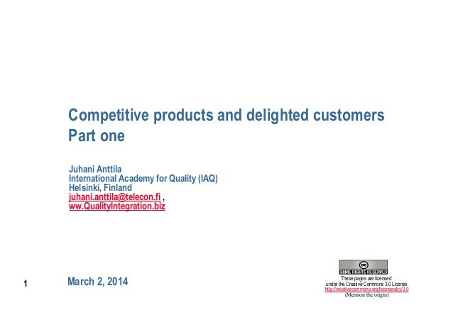1 Competitive products and delighted customers Part one March 2, 2014 Juhani Anttila International Academy for Quality (IA...