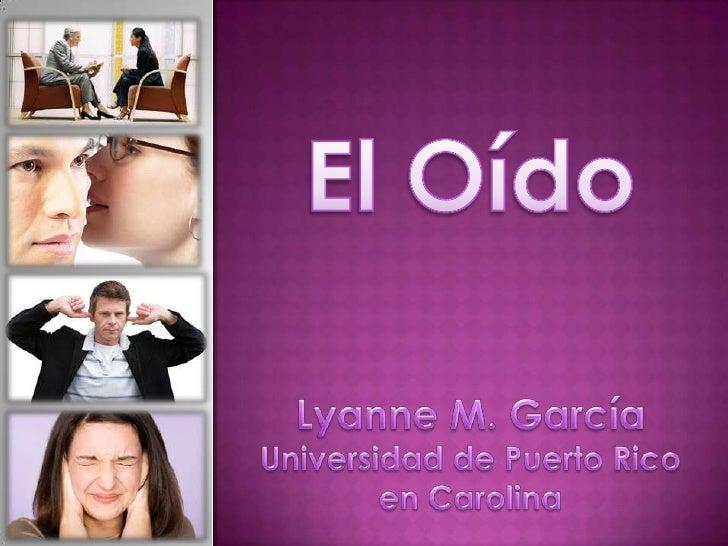 El Oído<br />Lyanne M. García Universidad de Puerto Rico en Carolina<br />