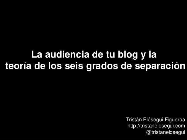 La audiencia de tu blog y la teoría de los seis grados de separación Tristán Elósegui Figueroa http://tristanelosegui.com ...