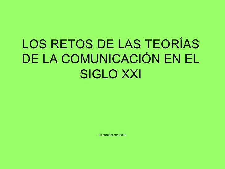 LOS RETOS DE LAS TEORÍASDE LA COMUNICACIÓN EN EL        SIGLO XXI          Liliana Barotto 2012