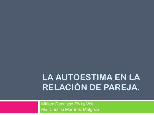 LA AUTOESTIMA EN LARELACIÓN DE PAREJA.Miriam Dennisse Elvira VelaMa. Cristina Martínez Melgoza
