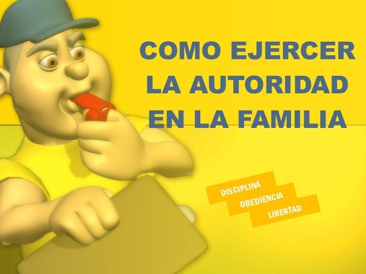COMO EJERCER LA AUTORIDAD EN LA FAMILIA OBEDIENCIA DISCIPLINA  LIBERTAD