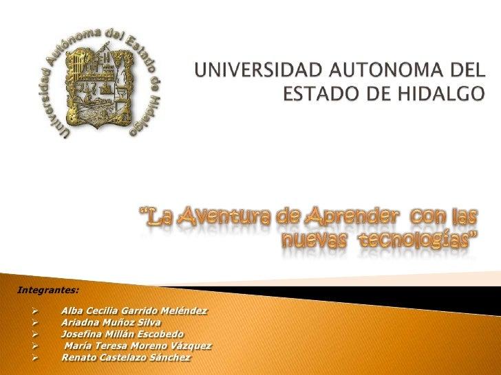 """UNIVERSIDAD AUTONOMA DEL ESTADO DE HIDALGO<br />""""La Aventura de Aprender  con las  nuevas  tecnologías""""<br />Integrantes:<..."""