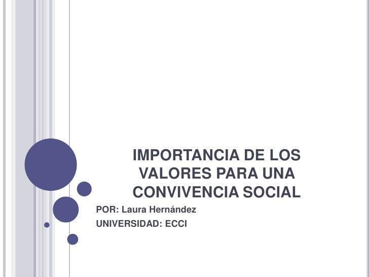 IMPORTANCIA DE LOS        VALORES PARA UNA       CONVIVENCIA SOCIALPOR: Laura HernándezUNIVERSIDAD: ECCI