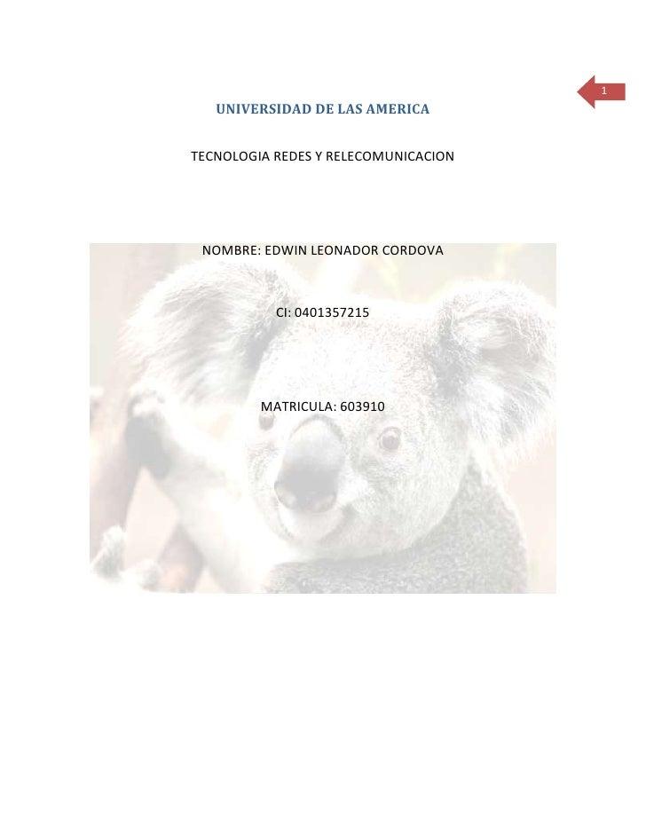 1   UNIVERSIDAD DE LAS AMERICATECNOLOGIA REDES Y RELECOMUNICACION NOMBRE: EDWIN LEONADOR CORDOVA           CI: 0401357215 ...