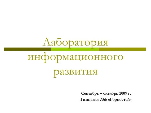 Лаборатория информационного развития Сентябрь – октябрь 2009 г. Гимназия №6 «Горностай»