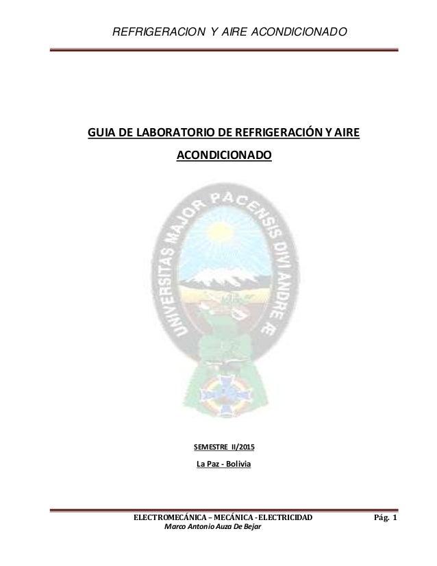 REFRIGERACION Y AIRE ACONDICIONADO ELECTROMECÁNICA – MECÁNICA -ELECTRICIDAD Pág. 1 Marco AntonioAuza De Bejar GUIA DE LABO...