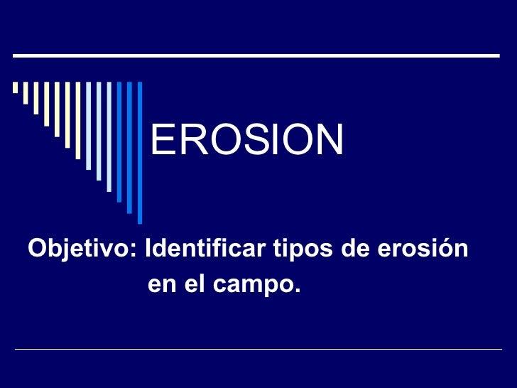 EROSION Objetivo: Identificar tipos de erosión en el campo.