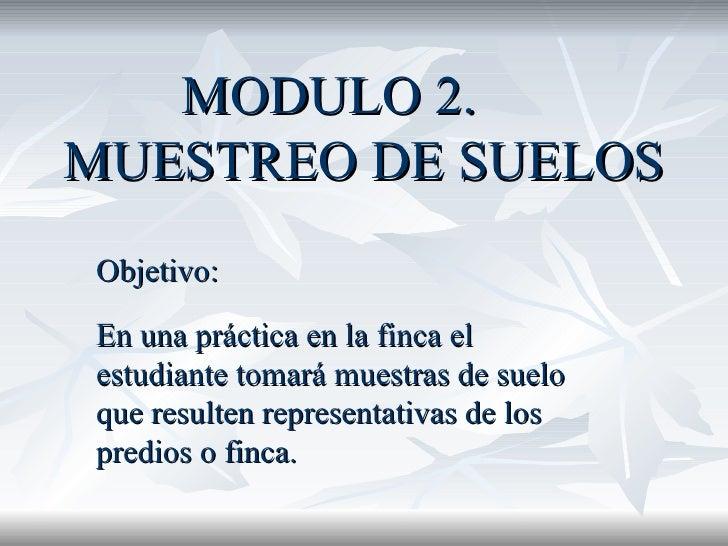 MODULO 2. MUESTREO DE SUELOS Objetivo:  En una práctica en la finca el estudiante tomará muestras de suelo que resulten re...