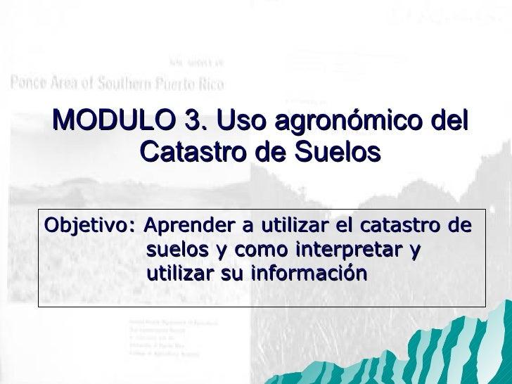 Objetivo: Aprender a utilizar el catastro de  suelos y como interpretar y  utilizar su informaci ón MODULO 3. Uso agron óm...