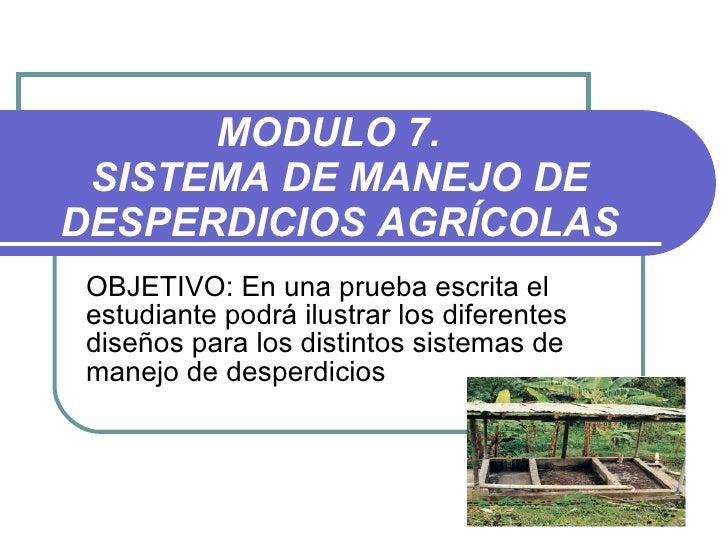 MODULO 7.  SISTEMA DE MANEJO DE DESPERDICIOS AGRÍCOLAS OBJETIVO:   En una prueba escrita el estudiante podrá ilustrar los ...