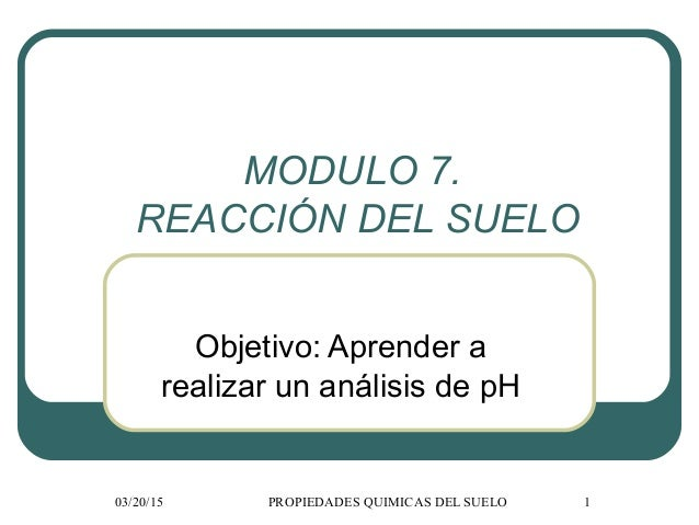 03/20/15 PROPIEDADES QUIMICAS DEL SUELO 1 MODULO 7. REACCIÓN DEL SUELO Objetivo: Aprender a realizar un análisis de pH