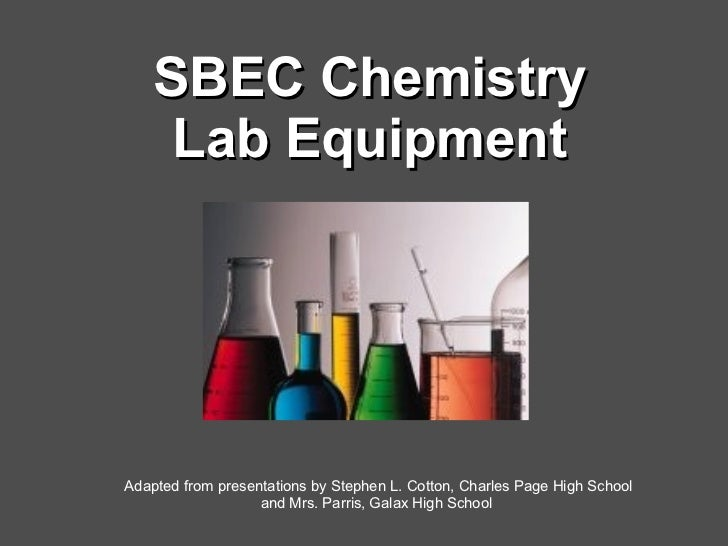 SBEC Chemistry Lab Equipment Adapted from presentations by Stephen L. Cotton, Charles Page High School and Mrs. Parris, Ga...