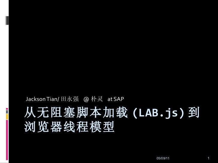 从无阻塞脚本加载 (LAB.js) 到浏览器线程模型 Jackson Tian/ 田永强  @ 朴灵  at SAP 05/09/11