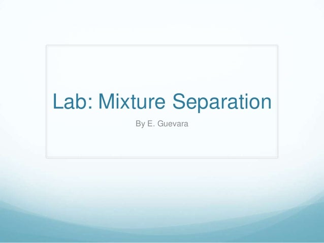 separation of mixtures lab report Lab # 4: separation of a mixture lab mixtures are not unique to chemistry of the methods listed for the separation of the components found in a mixture.