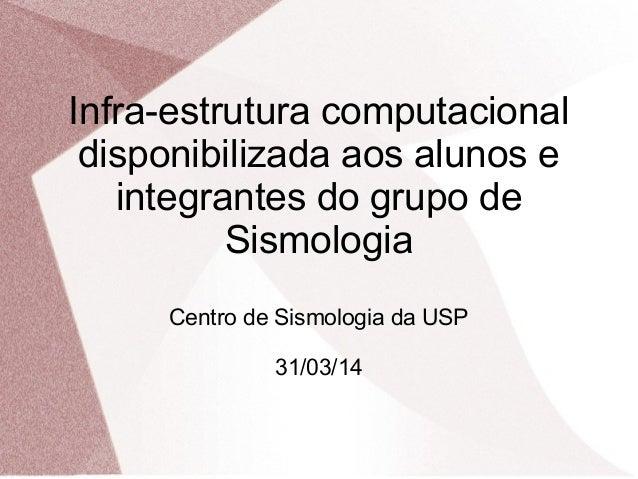Infra-estrutura computacional  disponibilizada aos alunos e  integrantes do grupo de  Sismologia  Centro de Sismologia da ...