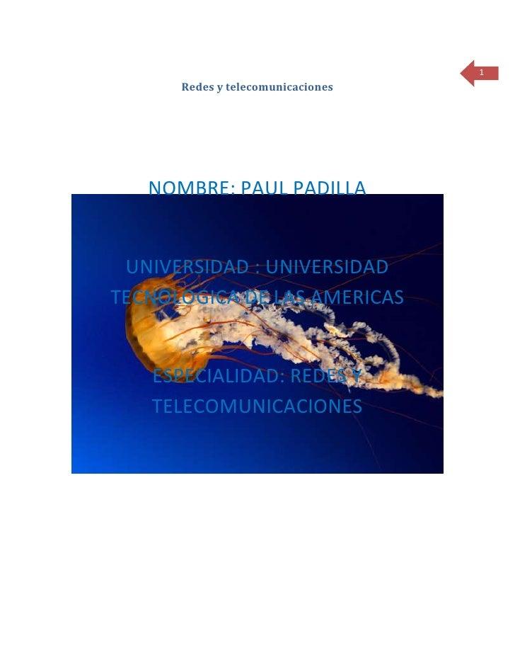 1      Redes y telecomunicaciones   NOMBRE: PAUL PADILLA UNIVERSIDAD : UNIVERSIDADTECNOLOGICA DE LAS AMERICAS   ESPECIALID...
