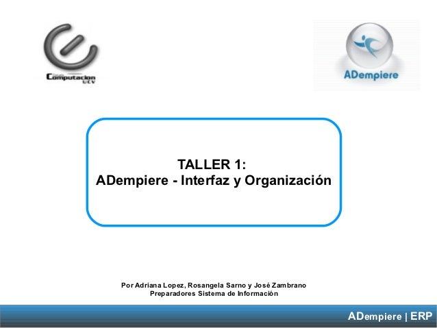 TALLER 1:ADempiere - Interfaz y Organización   Por Adriana Lopez, Rosangela Sarno y José Zambrano           Preparadores S...