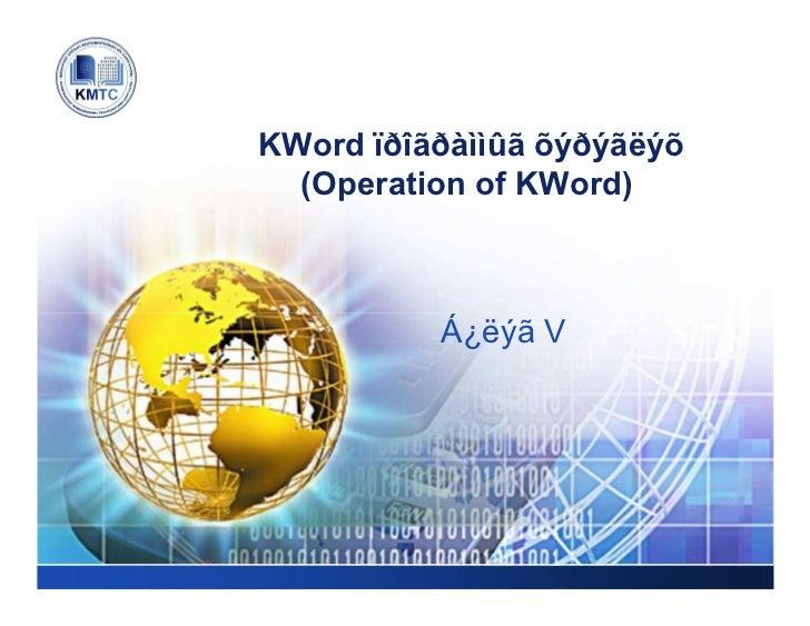 LOGO       KWord ïðîãðàììûã õýðýãëýõ         (Operation of KWord)                 Á¿ëýã V