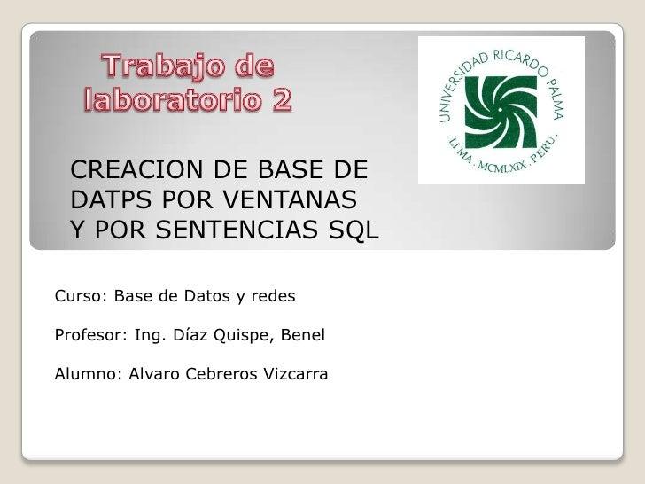 Trabajo de laboratorio 2<br />CREACION DE BASE DE DATPS POR VENTANAS Y POR SENTENCIAS SQL<br />Curso: Base de Datos y rede...