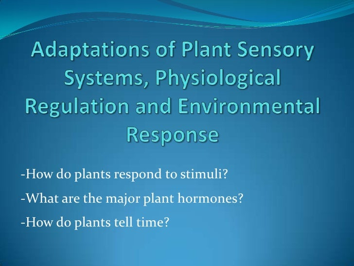 Adaptations of Plant Sensory Systems, Physiological Regulation and Environmental Response<br />-How do plants respond to s...