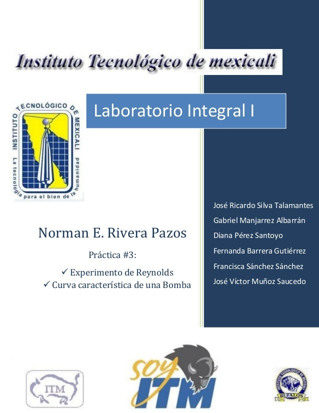 Laboratorio Integral I  José Ricardo Silva Talamantes  Norman E. Rivera Pazos Práctica #3:  Experimento de Reynolds  Cur...