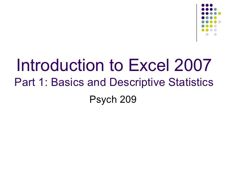 Introduction to Excel 2007 Part 1: Basics and Descriptive Statistics Psych 209