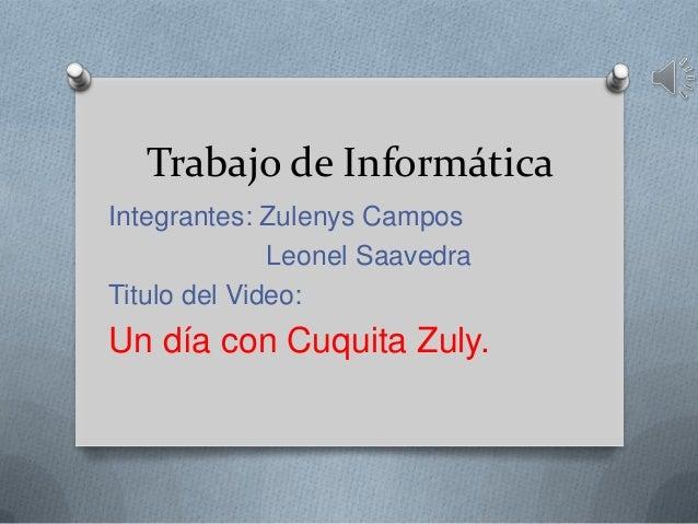 Trabajo de Informática Integrantes: Zulenys Campos Leonel Saavedra Titulo del Video: Un día con Cuquita Zuly.