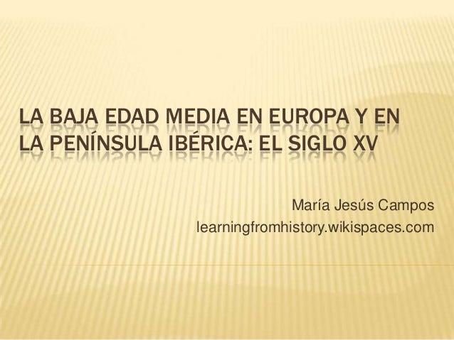 LA BAJA EDAD MEDIA EN EUROPA Y EN LA PENÍNSULA IBÉRICA: EL SIGLO XV María Jesús Campos learningfromhistory.wikispaces.com