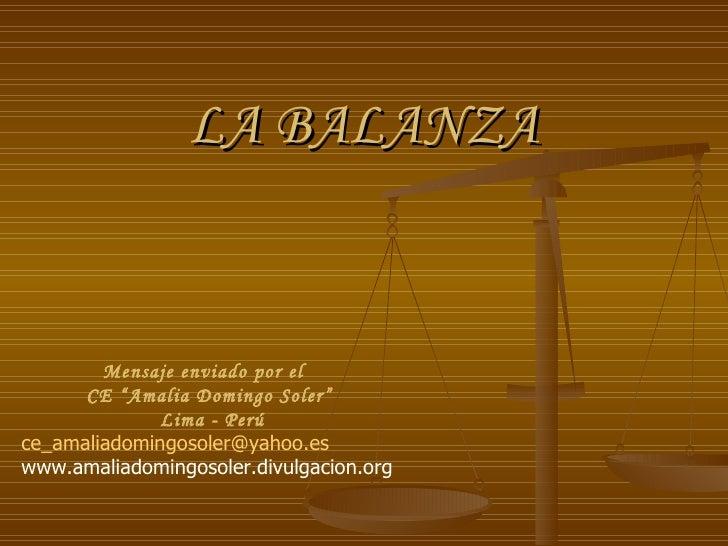 """LA BALANZA Mensaje enviado por el  CE """"Amalia Domingo Soler"""" Lima - Perú [email_address] www.amaliadomingosoler.divulgacio..."""