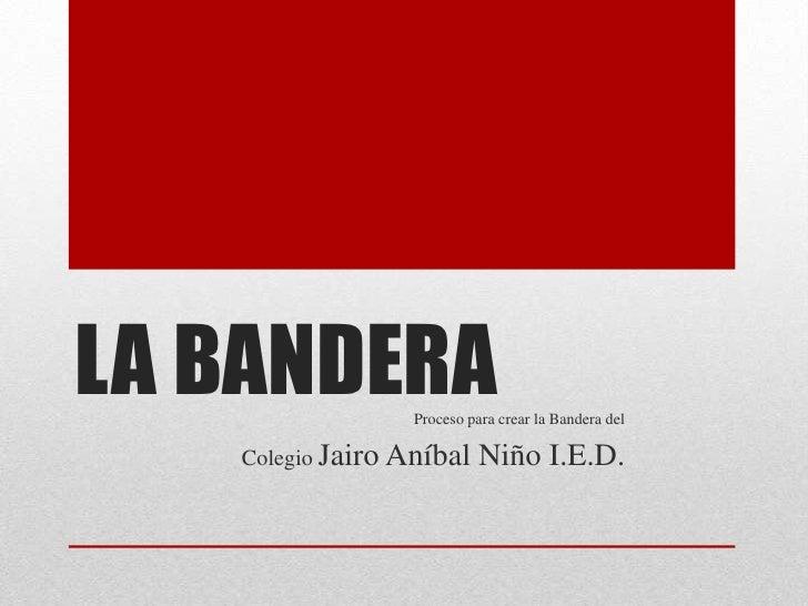 LA BANDERA        Proceso para crear la Bandera del   Colegio Jairo Aníbal     Niño I.E.D.