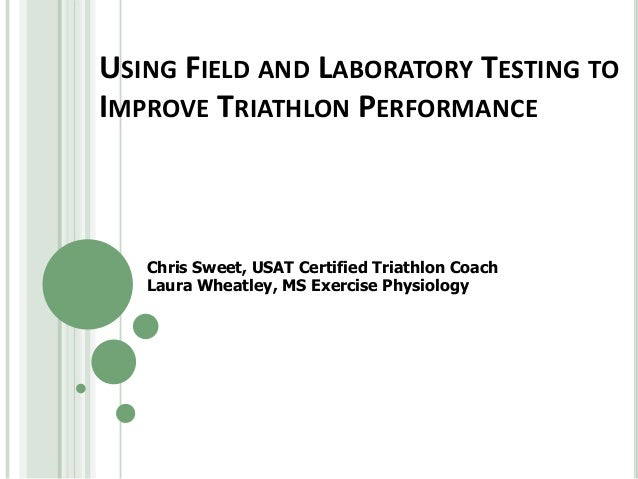 USING FIELD AND LABORATORY TESTING TO IMPROVE TRIATHLON PERFORMANCE Chris Sweet, USAT Certified Triathlon Coach Laura Whea...