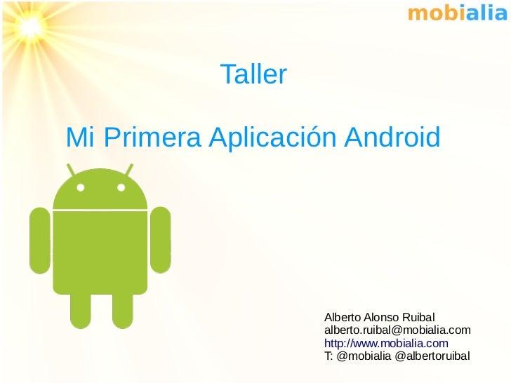 TallerMi Primera Aplicación Android                    Alberto Alonso Ruibal                    alberto.ruibal@mobialia.co...
