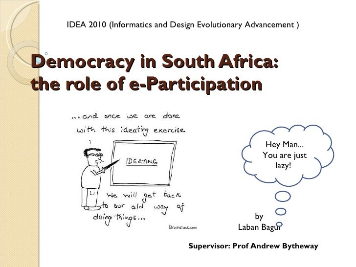Democracy in South Africa:  the role of e-Participation by Laban Bagui Supervisor: Prof Andrew Bytheway IDEA 2010 (Informa...