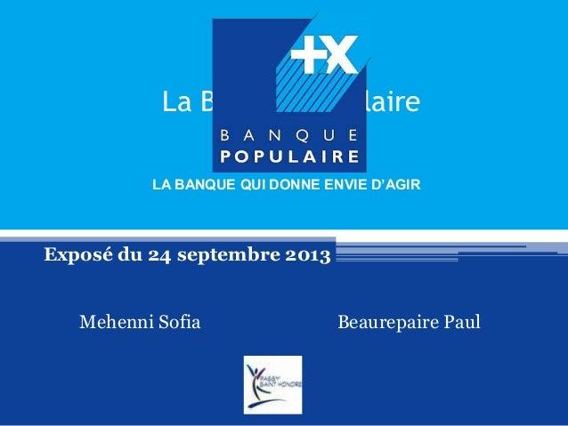 La Banque Populaire Exposé du 24 septembre 2013 Mehenni Sofia Beaurepaire Paul LA BANQUE QUI DONNE ENVIE D'AGIR