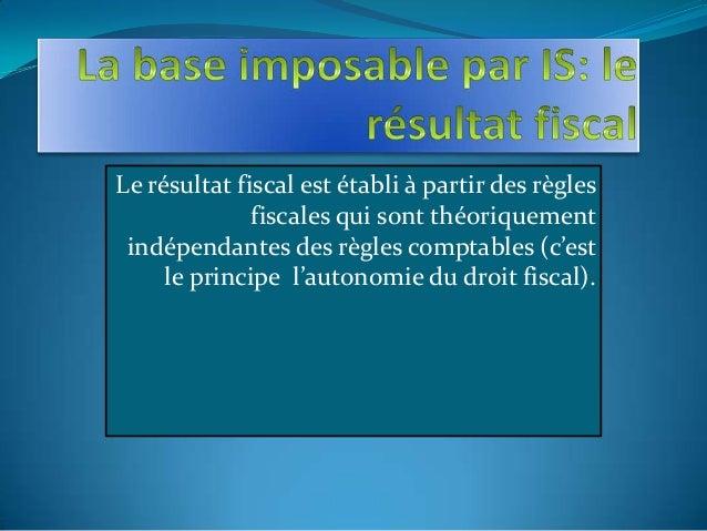 Le résultat fiscal est établi à partir des règles fiscales qui sont théoriquement indépendantes des règles comptables (c'e...