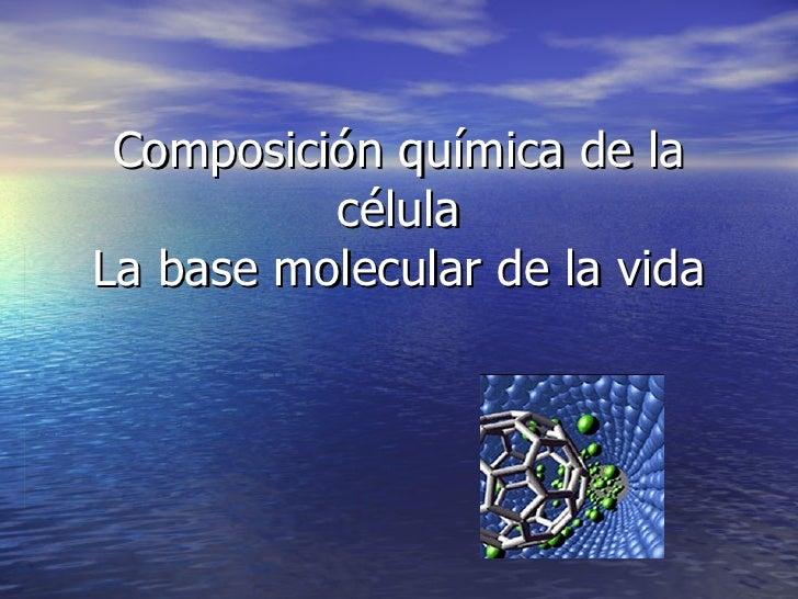 Composición química de la célula La base molecular de la vida