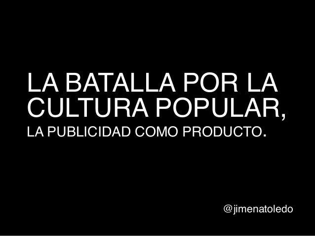 LA BATALLA POR LA CULTURA POPULAR, LA PUBLICIDAD COMO PRODUCTO.  !  @jimenatoledo!
