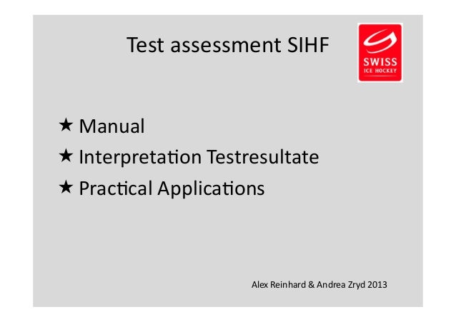 Test  assessment  SIHF   Manual   Interpreta2on  Testresultate   Prac2cal  Applica2ons  Alex  Reinhard  &  Andrea  Zryd...