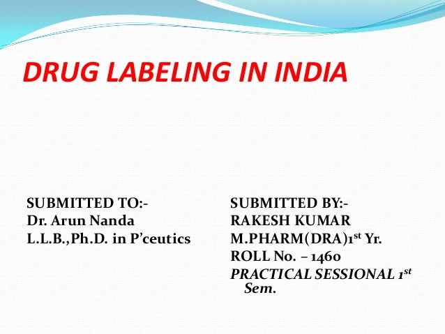 DRUG LABELING IN INDIASUBMITTED TO:-              SUBMITTED BY:-Dr. Arun Nanda              RAKESH KUMARL.L.B.,Ph.D. in P'...
