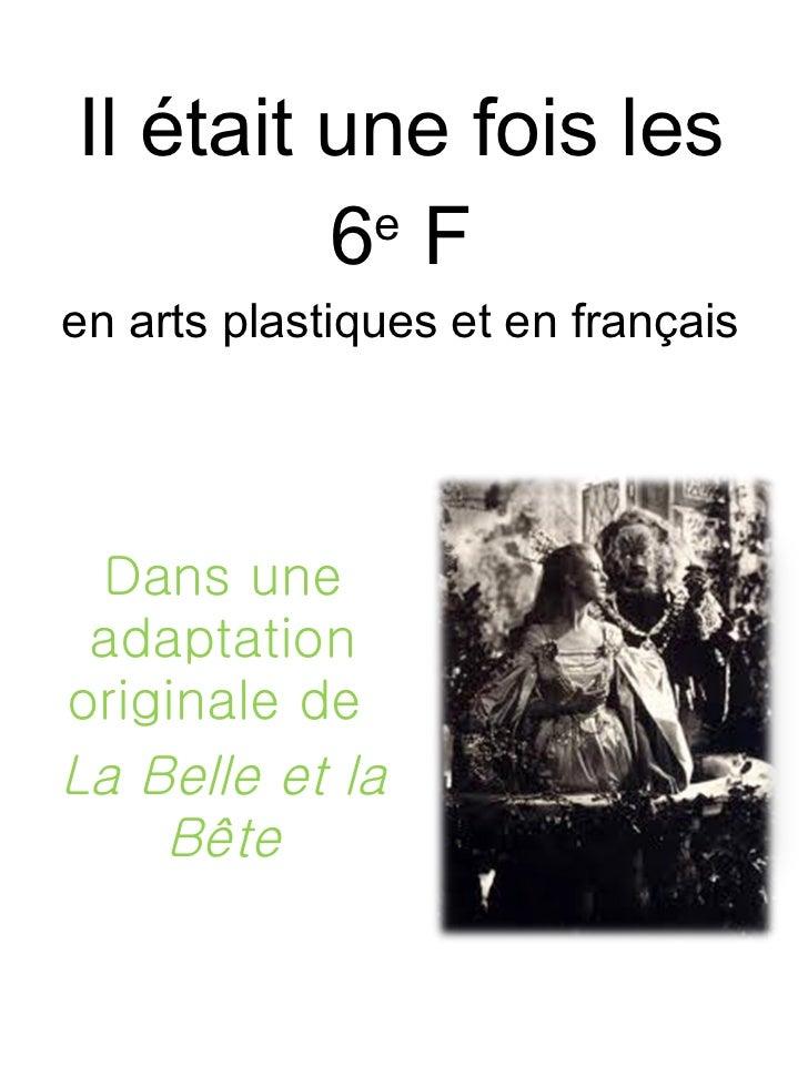 Il était une fois les 6 e  F en arts plastiques et en français Dans une adaptation originale de  La Belle et la Bête