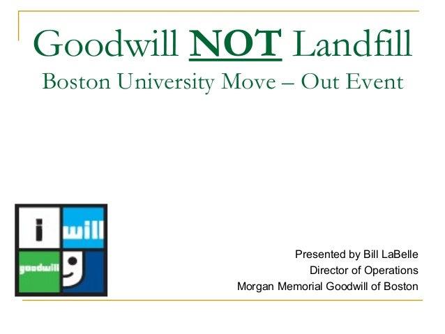 Goodwill NOT LandfillBoston University Move – Out EventPresented by Bill LaBelleDirector of OperationsMorgan Memorial Good...